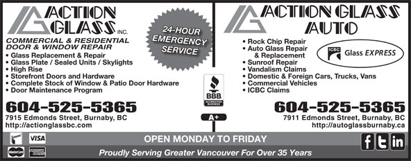 Action Glass Inc (604-525-5365) - Annonce illustrée======= - 24-HOUR COMMERCIAL & RESIDENTIAL Rock Chip Repair DOOR & WINDOW REPAIR Auto Glass Repair SERVICE & Replacement  Glass Replacement & Repair Sunroof Repair  Glass Plate / Sealed Units / Skylights Vandalism Claims  High Rise Domestic & Foreign Cars, Trucks, Vans  Storefront Doors and Hardware Commercial Vehicles  Complete Stock of Window & Patio Door Hardware ICBC Claims  Door Maintenance Program 604-525-5365604-525-5365 7911 Edmonds Street, Burnaby, BC7915 Edmonds Street, Burnaby, BC http://autoglassburnaby.cahttp://actionglassbc.com OPEN MONDAY TO FRIDAY Proudly Serving Greater Vancouver For Over 35 Years EMERGENCY EMERGENCY COMMERCIAL & RESIDENTIAL Rock Chip Repair DOOR & WINDOW REPAIR Auto Glass Repair SERVICE & Replacement  Glass Replacement & Repair Sunroof Repair  Glass Plate / Sealed Units / Skylights Vandalism Claims  High Rise Domestic & Foreign Cars, Trucks, Vans  Storefront Doors and Hardware Commercial Vehicles  Complete Stock of Window & Patio Door Hardware ICBC Claims  Door Maintenance Program 604-525-5365604-525-5365 7911 Edmonds Street, Burnaby, BC7915 Edmonds Street, Burnaby, BC http://autoglassburnaby.cahttp://actionglassbc.com OPEN MONDAY TO FRIDAY Proudly Serving Greater Vancouver For Over 35 Years 24-HOUR