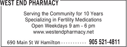 West End Pharmacy (905-521-4811) - Display Ad - Specializing in Fertility Medications Open Weekdays 9 am - 6 pm www.westendpharmacy.net Serving the Community for 10 Years Serving the Community for 10 Years Specializing in Fertility Medications Open Weekdays 9 am - 6 pm www.westendpharmacy.net