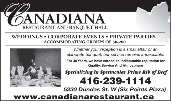 Canadiana Restaurant (416-239-1114) - Annonce illustrée======= - RESTAURANT AND BANQUET HALL WEDDINGS   CORPORATE EVENTS   PRIVATE PARTIES ACCOMMODATING GROUPS OF 30-200 Whether your reception is a small affair or an elaborate banquet, our service remains impeccable. For 40 Years, we have earned an indisputable reputation for Quality, Service And Atmosphere Specializing In Spectacular Prime Rib of Beef 416-239-1114 5230 Dundas St. W (Six Points Plaza) www.canadianarestaurant.ca ANADIANA