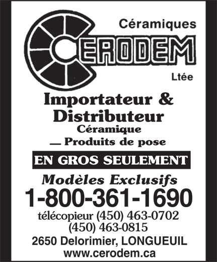 Céramiques Cerodem Ltée (1-877-757-0640) - Annonce illustrée======= - Importateur & Distributeur Céramique Produits de pose EN GROS SEULEMENT Modèles Exclusifs 1-800-361-1690 télécopieur (450) 463-0702 (450) 463-0815 2650 Delorimier, LONGUEUIL www.cerodem.ca