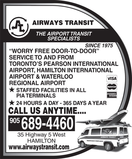 Airways Transit (905-689-4460) - Annonce illustrée======= - THE AIRPORT TRANSIT SPECIALISTS SINCE 1975 WORRY FREE DOOR-TO-DOOR SERVICE TO AND FROM TORONTO S PEARSON INTERNATIONAL AIRPORT, HAMILTON INTERNATIONAL AIRPORT & WATERLOO REGIONAL AIRPORT STAFFED FACILITIES IN ALL PIA TERMINALS 24 HOURS A DAY - 365 DAYS A YEAR CALL US ANYTIME.... 905 689-4460 35 Highway 5 West HAMILTON www.airwaystransit.com