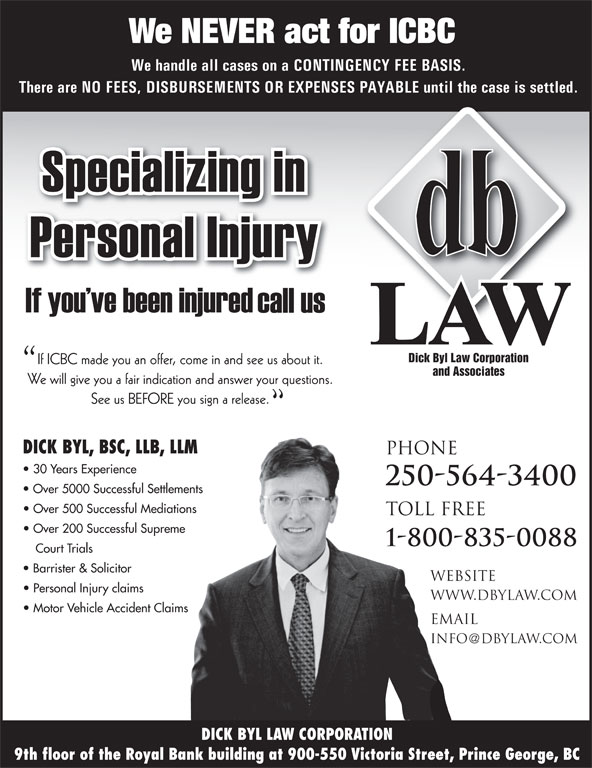 Dick Byl Law Corp (250-564-3400) - Annonce illustrée======= - 9th floor of the Royal Bank building at 900-550 Victoria Street, Prince George, BC We NEVER act for ICBC We handle all cases on a CONTINGENCY FEE BASIS. There are NO FEES, DISBURSEMENTS OR EXPENSES PAYABLE until the case is settled. Dick Byl Law Corporation If ICBC made you an offer, come in and see us about it. and Associates We will give you a fair indication and answer your questions. See us BEFORE you sign a release. DICK BYL, BSC, LLB, LLM PHONE 30 Years Experience 250-564-3400 Over 5000 Successful Settlements Over 500 Successful Mediations TOLL FREE Over 200 Successful Supreme 1-800-835-0088 Court Trials Barrister & Solicitor website Personal Injury claims www.dbylaw.com Motor Vehicle Accident Claims email info dbylaw.com DICK BYL LAW CORPORATION See us BEFORE you sign a release. DICK BYL, BSC, LLB, LLM PHONE 30 Years Experience 250-564-3400 Over 5000 Successful Settlements Over 500 Successful Mediations TOLL FREE Over 200 Successful Supreme 1-800-835-0088 Court Trials Barrister & Solicitor website Personal Injury claims www.dbylaw.com Motor Vehicle Accident Claims email info dbylaw.com DICK BYL LAW CORPORATION 9th floor of the Royal Bank building at 900-550 Victoria Street, Prince George, BC We NEVER act for ICBC We handle all cases on a CONTINGENCY FEE BASIS. There are NO FEES, DISBURSEMENTS OR EXPENSES PAYABLE until the case is settled. Dick Byl Law Corporation If ICBC made you an offer, come in and see us about it. and Associates We will give you a fair indication and answer your questions.