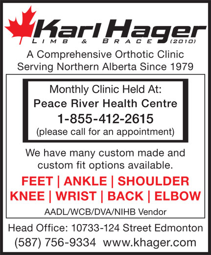 Karl Hager Limb & Brace (780-452-5771) - Display Ad - A Comprehensive Orthotic Clinic Serving Northern Alberta Since 1979 Monthly Clinic Held At: Peace River Health Centre 1-855-412-2615 (please call for an appointment) We have many custom made and custom fit options available. FEET ANKLE SHOULDER KNEE WRIST BACK ELBOW AADL/WCB/DVA/NIHB Vendor Head Office: 10733-124 Street Edmonton (587) 756-9334  www.khager.com