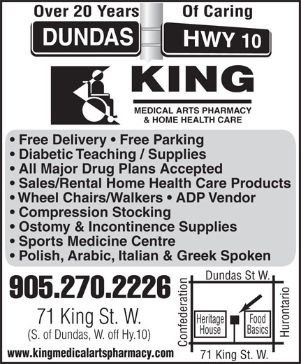 King Medical Arts Pharmacy (905-270-2226) - Display Ad - Dundas St W. 905.270.2226 Heritage 71 King St. W. Basics House (S. of Dundas, W. off Hy.10) Confederation71 King St. W.Hurontario Food www.kingmedicalartspharmacy.com Polish, Arabic, Italian & Greek Spoken Over 20 Years Of Caring MEDICAL ARTS PHARMACY & HOME HEALTH CARE Free Delivery   Free Parking Diabetic Teaching / Supplies All Major Drug Plans Accepted Sales/Rental Home Health Care Products Wheel Chairs/Walkers   ADP Vendor Compression Stocking Ostomy & Incontinence Supplies Sports Medicine Centre