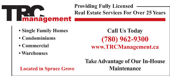 T R C Management (780-962-9300) - Display Ad - Single Family Homes Call Us Today Condominiums (780) 962-9300 Commercial www.TRCManagement.ca Warehouses Take Advantage of Our In-House Located in Spruce Grove Maintenance Providing Fully Licensed Real Estate Services For Over 25 Years
