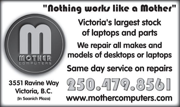 Mother Computers (250-479-8561) - Display Ad - Victoria's largest stock of laptops and parts We repair all makes and models of desktops or laptops Same day service on repairs 3551 Ravine Way Victoria, B.C. (In Saanich Plaza) www.mothercomputers.com Victoria's largest stock of laptops and parts We repair all makes and models of desktops or laptops Same day service on repairs 3551 Ravine Way Victoria, B.C. (In Saanich Plaza) www.mothercomputers.com