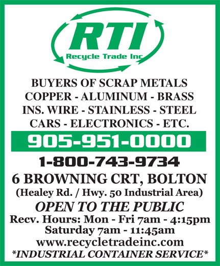 Recycle Trade (905-951-0000) - Annonce illustrée======= - RTI Recycle Trade Inc. BUYERS OF SCRAP METALS COPPER - ALUMINUM - BRASS INS. WIRE - STAINLESS - STEEL CARS - ELECTRONICS - ETC. 905-951-0000 1-800-743-9734 OPEN TO THE PUBLIC www.recycletradeinc.com