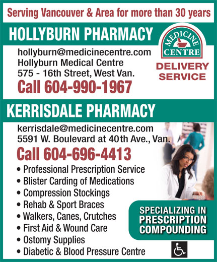 Hollyburn Pharmacy (604-922-4174) - Display Ad - 5591 W. Boulevard at 40th Ave., Van. Call 604-696-4413 Professional Prescription Service Serving Vancouver & Area for more than 30 years HOLLYBURN PHARMACY Hollyburn Medical Centre DELIVERY 575 - 16th Street, West Van. SERVICE Call 604-990-1967 KERRISDALE PHARMACY Blister Carding of Medications Compression Stockings Rehab & Sport Braces SPECIALIZING INSPECIALIZING IN Walkers, Canes, Crutches PRESCRIPTIONPRESCRIPTION First Aid & Wound Care COMPOUNDINGCOMPOUNDING Ostomy Supplies Diabetic & Blood Pressure Centre