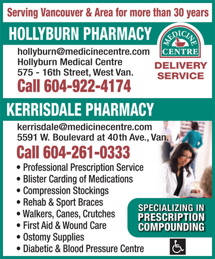 Hollyburn Pharmacy (604-922-4174) - Annonce illustrée======= - Serving Vancouver & Area for more than 30 years HOLLYBURN PHARMACY Hollyburn Medical Centre DELIVERY 575 - 16th Street, West Van. SERVICE Call 604-922-4174 KERRISDALE PHARMACY 5591 W. Boulevard at 40th Ave., Van. Call 604-261-0333 Professional Prescription Service Blister Carding of Medications Compression Stockings Rehab & Sport Braces SPECIALIZING INSPECIALIZING IN Walkers, Canes, Crutches PRESCRIPTIONPRESCRIPTION First Aid & Wound Care COMPOUNDINGCOMPOUNDING Ostomy Supplies Diabetic & Blood Pressure Centre