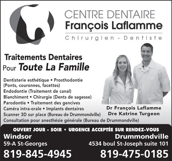 Centre Dentaire François Laflamme (819-845-4945) - Annonce illustrée======= - Traitements Dentaires Pour Toute La Famille Dentisterie esthétique   Prosthodontie (Ponts, couronnes, facettes) Endodontie (Traitement de canal) Blanchiment   Chirurgie (Dents de sagesse) Parodontie   Traitement des gencives Dr François Laflamme Caméra intra-orale   Implants dentaires Dre Katrine Turgeon Scanner 3D sur place (Bureau de Drummondville) Consultation pour anesthésie générale (Bureau de Drummondville) OUVERT JOUR - SOIR   URGENCE ACCEPTÉE SUR RENDEZ-VOUS Windsor Drummondville 59-A St-Georges 4534 boul St-Joseph suite 101 819-845-4945 819-475-0185