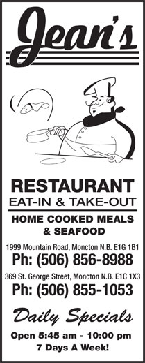 Jean's Restaurant (506-856-8988) - Annonce illustrée======= - RESTAURANT EAT-IN & TAKE-OUT HOME COOKED MEALS & SEAFOOD 1999 Mountain Road, Moncton N.B. E1G 1B1 Ph: (506) 856-8988 369 St. George Street, Moncton N.B. E1C 1X3 Ph: (506) 855-1053 Daily Specials Open 5:45 am - 10:00 pm 7 Days A Week!