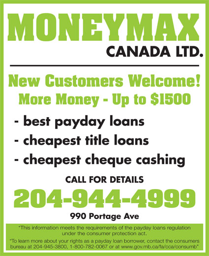 Moneymax Canada Ltd (204-944-4999) - Display Ad - MONEYMAX CANADA LTD. New Customers Welcome! More Money - Up to $1500 - best payday loans - cheapest title loans - cheapest cheque cashing CALL FOR DETAILS 204-944-4999 990 Portage Ave *This information meets the requirements of the payday loans regulation under the consumer protection act. To learn more about your rights as a payday loan borrower, contact the consumers bureau at 204-945-3800, 1-800-782-0067 or at www.gov.mb.ca/fa/cca/consumb