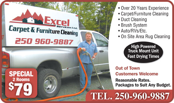 Excel Services Ltd (250-960-9887) - Annonce illustrée======= - Carpet/Furniture Cleaning Duct Cleaning Brush System Auto/RVs/Etc. On Site Area Rug Cleaning High Powered Truck Mount Unit Fast Drying Times Out of Town Customers Welcome SPECIALSPECIAL 2 Rooms2 Rooms Reasonable Rates. Packages to Suit Any Budget. 79 Over 20 Years Experience TEL. 250-960-9887