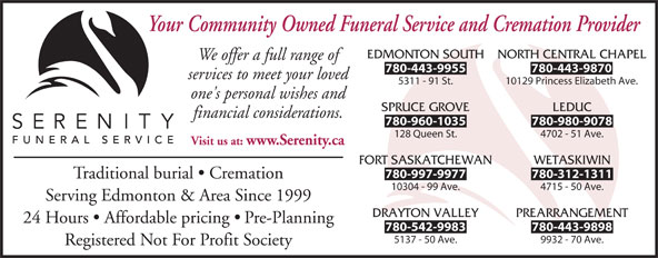 Serenity Funeral Service (780-450-0101) - Display Ad - Your Community Owned Funeral Service and Cremation Provider EDMONTON SOUTH NORTH CENTRAL CHAPEL We offer a full range of 780-443-9955 780-443-9870 services to meet your loved 5311 - 91 St. 10129 Princess Elizabeth Ave. one's personal wishes and SPRUCE GROVE LEDUC financial considerations. 780-960-1035 780-980-9078 128 Queen St. 4702 - 51 Ave. Visit us at: www.Serenity.ca FORT SASKATCHEWAN WETASKIWIN 780-997-9977 780-312-1311 Traditional burial   Cremation 10304 - 99 Ave. 4715 - 50 Ave. Serving Edmonton & Area Since 1999 DRAYTON VALLEY PREARRANGEMENT 24 Hours   Affordable pricing   Pre-Planning 780-542-9983 780-443-9898 5137 - 50 Ave. 9932 - 70 Ave. Registered Not For Profit Society