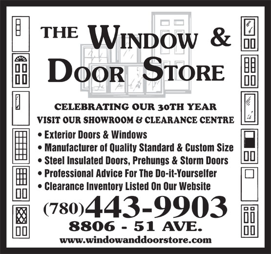 The Window & Door Store (780-468-3456) - Display Ad - CELEBRATING OUR 30TH YEAR VISIT OUR SHOWROOM & CLEARANCE CENTRE Exterior Doors & Windows Manufacturer of Quality Standard & Custom Size Steel Insulated Doors, Prehungs & Storm Doors Professional Advice For The Do-it-Yourselfer Clearance Inventory Listed On Our Website (780) 443-9903 Steel Insulated Doors, Prehungs & Storm Doors CELEBRATING OUR 30TH YEAR Professional Advice For The Do-it-Yourselfer VISIT OUR SHOWROOM & CLEARANCE CENTRE Clearance Inventory Listed On Our Website Exterior Doors & Windows (780) 443-9903 Manufacturer of Quality Standard & Custom Size
