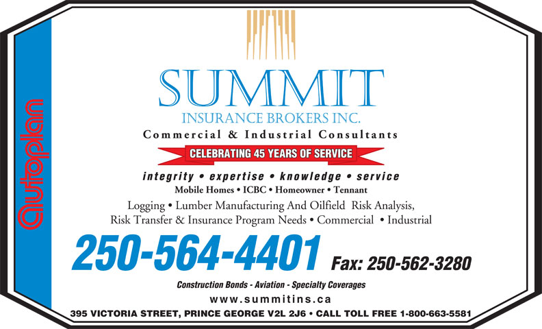 Summit Insurance Brokers Inc (250-564-4401) - Annonce illustrée======= - www.summitins.ca 395 VICTORIA STREET, PRINCE GEORGE V2L 2J6   CALL TOLL FREE 1-800-663-5581 SUMMIT INSURANCE BROKERS INC. Commercial & Industrial Consultants CELEBRATING 45 YEARS OF SERVICE integrity   expertise   knowledge   service Mobile Homes   ICBC   Homeowner   Tennant Logging   Lumber Manufacturing And Oilfield  Risk Analysis, Risk Transfer & Insurance Program Needs   Commercial    Industrial 250-564-4401 Fax: 250-562-3280 Construction Bonds - Aviation - Specialty Coverages