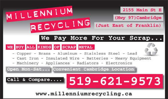 Millennium Recycling (519-621-9573) - Annonce illustrée======= - (Hwy 97)Cambridge (Just East of Franklin) We Pay More For Your Scrap... WE BUY ALL KINDS OF SCRAP METAL - Copper - Brass - Aluminum - Stainless Steel - Lead - Cast Iron - Insulated Wire - Batteries - Heavy Equipment - Machinery - Appliances - Radiators - Electronics Open Mon-Sat... Convenient Cambridge Location Call & Compare.... 519-621-9573 www.millenniumrecycling.ca 2155 Main St E
