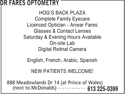 Dr Fares Optometry (613-225-0399) - Display Ad - HOG'S BACK PLAZA Complete Family Eyecare Licenced Optician - Anwar Fares Glasses & Contact Lenses Saturday & Evening Hours Available On-site Lab Digital Retinal Camera English, French, Arabic, Spanish NEW PATIENTS WELCOME! HOG'S BACK PLAZA Complete Family Eyecare Licenced Optician - Anwar Fares Glasses & Contact Lenses Saturday & Evening Hours Available On-site Lab Digital Retinal Camera English, French, Arabic, Spanish NEW PATIENTS WELCOME!