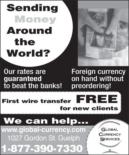 Global Currency Services Inc (519-763-7330) - Display Ad - We can help... www.global-currency.com 1027 Gordon St. Guelph 1-877-390-7330 Sending Money Around the World? Our rates are Foreign currency guaranteed on hand without to beat the banks! preordering! First wire transfer FREE for new clients
