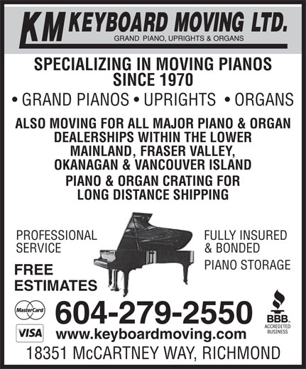 KM Keyboard Moving Ltd (604-279-2550) - Display Ad - SPECIALIZING IN MOVING PIANOS SINCE 1970 GRAND PIANOS   UPRIGHTS    ORGANS ALSO MOVING FOR ALL MAJOR PIANO & ORGAN DEALERSHIPS WITHIN THE LOWER MAINLAND, FRASER VALLEY, OKANAGAN & VANCOUVER ISLAND SPECIALIZING IN MOVING PIANOS SINCE 1970 GRAND PIANOS   UPRIGHTS    ORGANS ALSO MOVING FOR ALL MAJOR PIANO & ORGAN DEALERSHIPS WITHIN THE LOWER MAINLAND, FRASER VALLEY, OKANAGAN & VANCOUVER ISLAND PIANO & ORGAN CRATING FOR LONG DISTANCE SHIPPING FULLY INSUREDPROFESSIONAL & BONDEDSERVICE EPIANO STORAG FREE ESTIMATES 604-279-2550 www.keyboardmoving.com 18351 McCARTNEY WAY, RICHMOND PIANO & ORGAN CRATING FOR LONG DISTANCE SHIPPING FULLY INSUREDPROFESSIONAL & BONDEDSERVICE EPIANO STORAG FREE ESTIMATES 604-279-2550 www.keyboardmoving.com 18351 McCARTNEY WAY, RICHMOND
