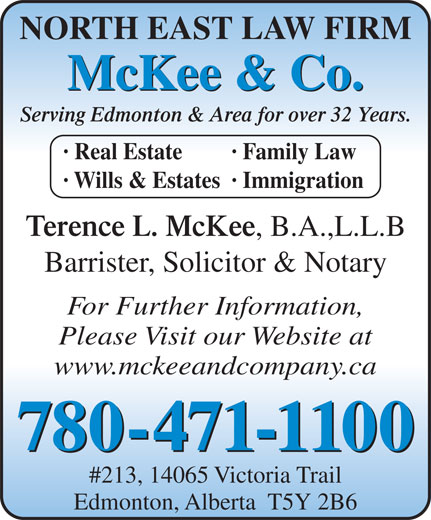 McKee & Company (780-471-1100) - Display Ad - McKee & Co. Serving Edmonton & Area for over 32 Years. · Real Estate · Family Law · Wills & Estates· Immigration Terence L. McKee , B.A.,L.L.B Barrister, Solicitor & Notary For Further Information, Please Visit our Website at www.mckeeandcompany.ca 780-471-1100 #213, 14065 Victoria Trail Edmonton, Alberta  T5Y 2B6 NORTH EAST LAW FIRM