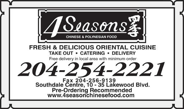 Four Seasons Chinese Food (204-254-2221) - Annonce illustrée======= - CHINESE & POL Y NESIAN FOOD FRESH & DELICIOUS ORIENTAL CUISINE TAKE OUT     CATERING     DELIVERY Free delivery in local area with minimum order 204-254-2221 Fax 204-256-9139 Southdale Centre, 10 - 35 Lakewood Blvd. Pre-Ordering Recommended www.4seasonchinesefood.com