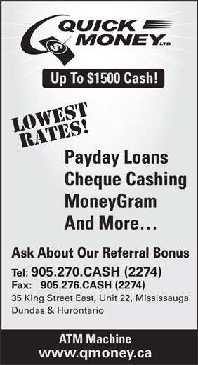 Quick Money (905-270-2274) - Display Ad - Up To $1500 Cash! LOWestRATES! Payday Loans Cheque Cashing MoneyGram And More Ask About Our Referral Bonus Tel: 905.270.CASH (2274) Fax:   905.276.CASH (2274) 35 King Street East, Unit 22, Mississauga Dundas & Hurontario ATM Machine www.qmoney.ca