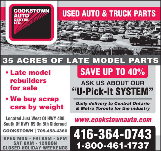 Cookstown Auto Centre Ltd (416-364-0743) - Annonce illustrée======= - OPEN MON - FRI 8AM - 5PM SAT 8AM - 12NOON 1-800-461-1737 CLOSED HOLIDAY WEEKENDS 416-364-0743 USED AUTO & TRUCK PARTS 35 ACRES OF LATE MODEL PARTS Late model SAVE UP TO 40% rebuilders ASK US ABOUT OUR for sale U-Pick-It SYSTEM We buy scrap Daily delivery to Central Ontario cars by weight & Metro Toronto for the industry Located Just West Of HWY 400 www.cookstownauto.com South Of HWY 89 On 5th Sideroad COOKSTOWN  705-458-4366 USED AUTO & TRUCK PARTS 35 ACRES OF LATE MODEL PARTS Late model SAVE UP TO 40% rebuilders ASK US ABOUT OUR for sale U-Pick-It SYSTEM We buy scrap Daily delivery to Central Ontario cars by weight & Metro Toronto for the industry Located Just West Of HWY 400 www.cookstownauto.com South Of HWY 89 On 5th Sideroad COOKSTOWN  705-458-4366 416-364-0743 OPEN MON - FRI 8AM - 5PM SAT 8AM - 12NOON 1-800-461-1737 CLOSED HOLIDAY WEEKENDS