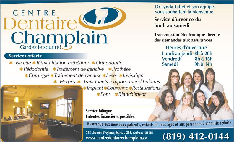 Centre Dentaire Champlain (819-682-1682) - Annonce illustrée======= - Dr Lynda Tabet et son équipe vous souhaitent la bienvenue CENTRE Service d urgence du lundi au samedi Pédodontie      Traitement de gencive      ProthèsePédodontie      Traitement de gencive      Prothèse Dentaire Transmission électronique directe des demandes aux assurances Champlain Gardez le sourire! Heures d'ouverture Lundi au jeudi  8h à 20h vices offerts: Vendredi           8h à 16h Facette    Réhabilitation esthétique    Orthodontie   Facette    Réhabilitation esthétique    Orthodontie Samedi              9h à 14h Chirurgie    Traitement de canaux    Laser    InvisalignChirurgie    Traitement de canaux    Laser    Invisalign Herpès      Traitements temporo-mandibulaires Implant   Couronne   RestaurationsImplant   Couronne   Restaurations Pont      Blanchiment Service bilingue Ententes financières possibles Bienvenue aux nouveaux pat s âges et aux personnes à mobilité réduite Ser enf 745 chemin d Aylmer, bureau 201, Gatineau J9H 0B8 www.centredentairechamplain.ca (819) 412-0144
