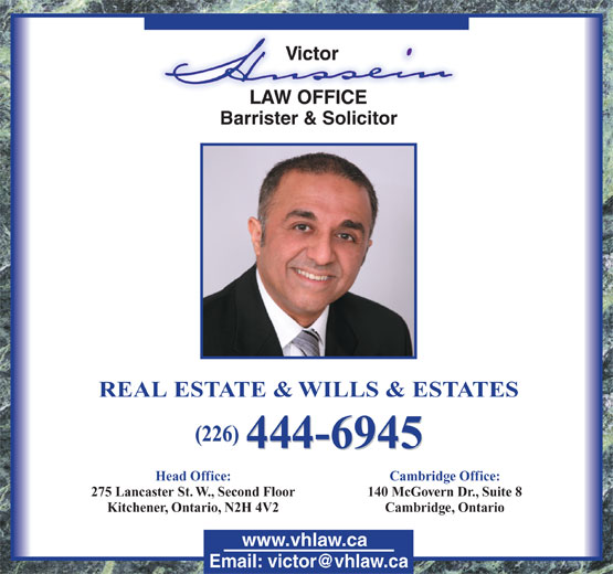 Hussein Victor (519-744-8585) - Annonce illustrée======= - 444-6945 (226) REAL ESTATE & WILLS & ESTATES Head Office: Cambridge Office: 275 Lancaster St. W., Second Floor 140 McGovern Dr., Suite 8 Kitchener, Ontario, N2H 4V2 Cambridge, Ontario www.vhlaw.ca Barrister & Solicitor