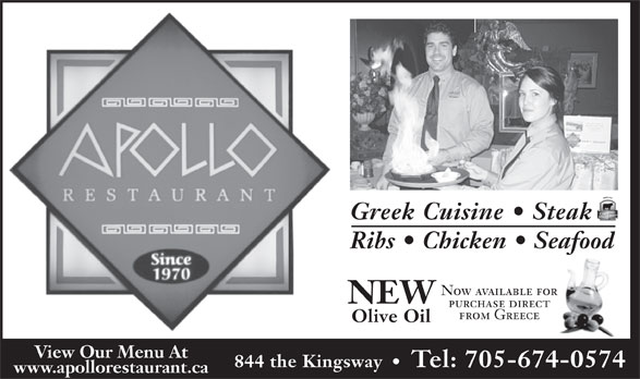 Apollo Restaurant & Tavern (705-674-0574) - Annonce illustrée======= - Greek Cuisine   Steak Ribs   Chicken   Seafood Now available for NEW purchase direct from Greece Olive Oil View Our Menu At 844 the Kingsway     Tel: 705-674-0574 www.apollorestaurant.ca