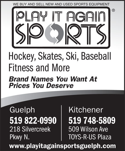 Play It Again Sports (519-822-0990) - Annonce illustrée======= - WE BUY AND SELL NEW AND USED SPORTS EQUIPMENT Hockey, Skates, Ski, Baseball Fitness and More Brand Names You Want At Prices You Deserve KitchenerGuelph 519 748-5809519 822-0990 509 Wilson Ave218 Silvercreek TOYS-R-US PlazaPkwy N. www.playitagainsportsguelph.com