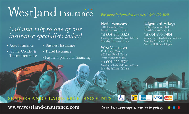 Westland Insurance Group Ltd (1-855-721-6554) - Display Ad - Monday to Friday: 8:30 am - 7:00 pmMonday to Friday: 8:00 am - 6:00 pm Saturday: 9:00 am - 5:00 pmSaturday: 9:00 am - 5:00 pm Sunday: 11:00 am - 4:00 pm Auto Insurance Business Insurance West Vancouver Park Royal Centre Home, Condo, & Travel Insurance 620 Park Royal North Tenant Insurance West Vancouver, BC Payment plans and financing Tel:  604-922-9321 Monday to Friday: 8:30 am - 6:00 pm Saturday: 9:00 am - 5:00 pm SENIORS AND CLAIMS FREE DISCOUNTS www.westland-insurance.com Your best coverage is our only policy For more information contact:1-800-899-3093 Edgemont VillageNorth Vancouver 3066 Edgemont Blvd.3010 Lonsdale Ave. North Vancouver, BCNorth Vancouver, BC Call and talk to one of our Tel:  604-985-7404Tel:  604-983-3323 insurance specialists today!