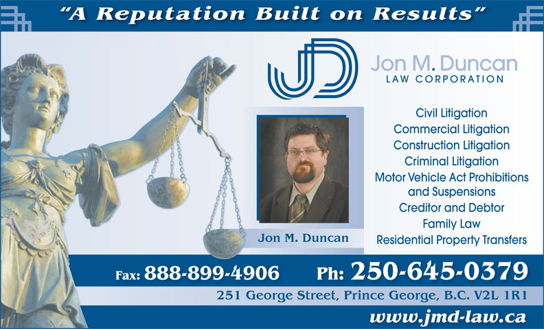 Jon M Duncan Law Corp (250-563-8799) - Annonce illustrée======= - Criminal Litigation Motor Vehicle Act Prohibitions and Suspensions Creditor and Debtor Family Law Jon M. Duncan Residential Property Transfers Fax: 888-899-4906 Ph: 250-645-0379 251 George Street, Prince George, B.C. V2L 1R1G251 reetPrinceGeorgeBCV2L1R1 www.jmd-law.ca A Reputation Built on Results Jon M. Duncan LAW CORPORATION Civil Litigation Commercial Litigation Construction Litigation