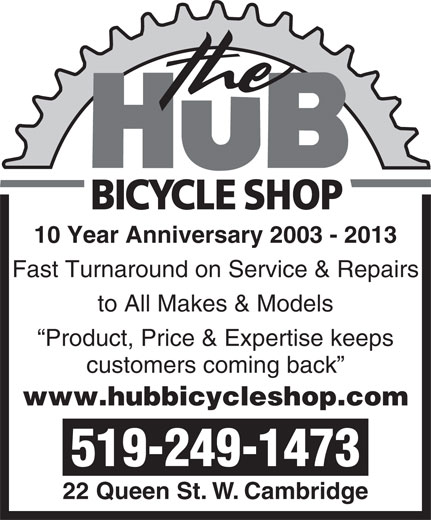 The Hub Bicycle Shop (519-249-1473) - Annonce illustrée======= - Fast Turnaround on Service & Repairs to All Makes & Models Product, Price & Expertise keeps customers coming back www.hubbicycleshop.com 519-249-1473 22 Queen St. W. Cambridge 10 Year Anniversary 2003 - 2013