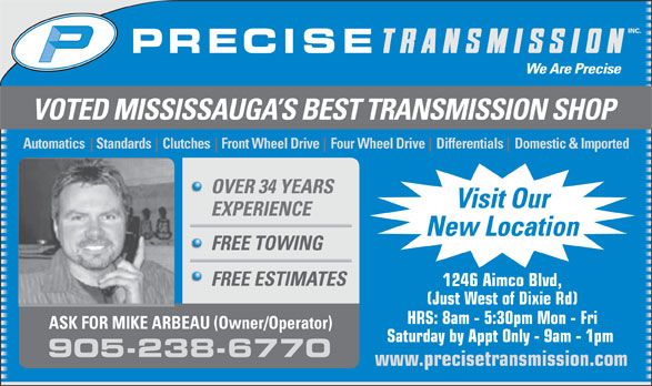 Precise Transmission Inc (905-238-6770) - Display Ad - Automatics    Standards    Clutches    Front Wheel Drive    Four Wheel Drive    Differentials    Domestic & Imported OVER 34 YEARS Visit Our EXPERIENCE New Location FREE TOWING FREE ESTIMATES 1246 Aimco Blvd, (Just West of Dixie Rd) HRS: 8am - 5:30pm Mon - Fri ASK FOR MIKE ARBEAU (Owner/Operator) Saturday by Appt Only - 9am - 1pm 905-238-6770 VOTED MISSISSAUGA S BEST TRANSMISSION SHOP www.precisetransmission.com
