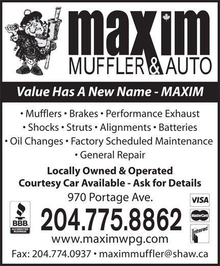 Maxim Automotive (204-775-8862) - Display Ad - Value Has A New Name - MAXIM Mufflers   Brakes   Performance Exhaust Shocks   Struts   Alignments   Batteries Oil Changes   Factory Scheduled Maintenance General Repair Locally Owned & Operated Courtesy Car Available - Ask for Details 970 Portage Ave. 204.775.8862 www.maximwpg.com