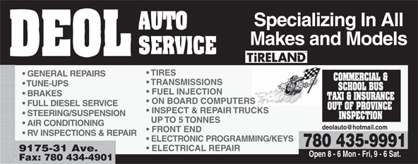 Deol Auto Services Ltd (780-435-9991) - Annonce illustrée======= - Specializing In All Makes and Models TIRES GENERAL REPAIRS TRANSMISSIONS TUNE-UPS FUEL INJECTION BRAKES ON BOARD COMPUTERS Specializing In All Makes and Models TIRES GENERAL REPAIRS TRANSMISSIONS TUNE-UPS FUEL INJECTION BRAKES ON BOARD COMPUTERS FULL DIESEL SERVICE INSPECT & REPAIR TRUCKS STEERING/SUSPENSION UP TO 5 TONNES AIR CONDITIONING RV INSPECTIONS & REPAIR ELECTRONIC PROGRAMMING/KEYS 780 435-9991 ELECTRICAL REPAIR 9175-31 Ave. Open 8 - 6 Mon - Fri, 9 - 6 Sat. Fax: 780 434-4901 FRONT END FULL DIESEL SERVICE INSPECT & REPAIR TRUCKS STEERING/SUSPENSION UP TO 5 TONNES AIR CONDITIONING FRONT END RV INSPECTIONS & REPAIR ELECTRONIC PROGRAMMING/KEYS 780 435-9991 ELECTRICAL REPAIR 9175-31 Ave. Open 8 - 6 Mon - Fri, 9 - 6 Sat. Fax: 780 434-4901
