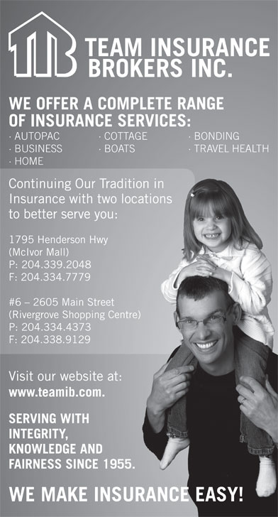 Team Insurance Brokers (204-339-2048) - Annonce illustrée======= - Continuing Our Tradition in raditionin Insurance with two locations wolocations to better serve you:ou: 1795 Henderson Hwy wy (McIvor Mall) P: 204.339.2048 F: 204.334.7779 #6 - 2605 Main Street  Street (Rivergrove Shopping Centre) ping Centre) P: 204.334.4373 3 F: 204.338.91299 Visit our website at: site at: www.teamib.com.com. SERVING WITH TH INTEGRITY, E AND KNOWLEDGE AND FAIRNESS SINCE 1955.SINCE 1955. WE MAKE INSURANCE EASY! WE OFFER A COMPLETE RANGE OF INSURANCE SERVICES: · AUTOPAC · COTTAGE · BONDING · BUSINESS · BOATS · TRAVEL HEALTH BO · HOME