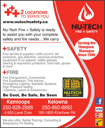 Nutech Safety Ltd (250-828-2888) - Annonce illustrée======= - 2 LOCATIONS TO SERVE YOU www.nutechsafety.ca Nu-Tech Fire + Safety is ready to assist you with your complete safety and fire needs....We carry Serving the Thompson Okanagan First aid kits & supplies, traffic control, fall Since 1996 protection, gas detection, personal protective equipment hi viz apparel, safety glasses, hearing & respiratory protection, hard hats, gloves & more Fire Extinguishers, Commercial, Fire Suppression, Fire Alarms, Emergency Lighting, Sprinkler Systems, High Pressure Testing -Cabinets, Labels & Accessories Be Cool, Be Safe, Be Seen KelownaKamloops 250-860-8892250-828-2888 180-1855 Kirschner Rd4-953 Laval Cres We also offer: Safety Training, Consulting & Respiratory Fit-Testing