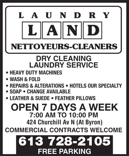 Laundry Land (613-728-2105) - Display Ad - LAUND RY NETTOYEURS-CLEANERS DRY CLEANING LAUNDRY SERVICE HEAVY DUTY MACHINES WASH & FOLD REPAIRS & ALTERATIONS   HOTELS OUR SPECIALTY SOAP   CHANGE AVAILABLE LEATHER & SUEDE   FEATHER PILLOWS OPEN 7 DAYS A WEEK 7:00 AM TO 10:00 PM 424 Churchill Av N (At Byron) COMMERCIAL CONTRACTS WELCOME 613 728-2105 FREE PARKING LAUND RY NETTOYEURS-CLEANERS DRY CLEANING LAUNDRY SERVICE HEAVY DUTY MACHINES WASH & FOLD REPAIRS & ALTERATIONS   HOTELS OUR SPECIALTY SOAP   CHANGE AVAILABLE LEATHER & SUEDE   FEATHER PILLOWS OPEN 7 DAYS A WEEK 7:00 AM TO 10:00 PM 424 Churchill Av N (At Byron) COMMERCIAL CONTRACTS WELCOME 613 728-2105 FREE PARKING