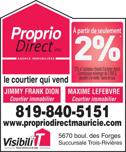 Proprio-Direct Mauricie (819-840-5151) - Display Ad - AGENCE IMMOBILIÈRE *2% si l acheteur choisit d acheter direct. Commission minimum de 2 000 $ payable à la vente. Taxes en sus. JIMMY FRANK DION MAXIME LEFEBVRE Courtier immobilier 819-840-5151 www.propriodirectmauricie.com 5670 boul. des Forges Succursale Trois-Rivières AGENCE IMMOBILIÈRE *2% si l acheteur choisit d acheter direct. Commission minimum de 2 000 $ payable à la vente. Taxes en sus. JIMMY FRANK DION MAXIME LEFEBVRE Courtier immobilier 819-840-5151 www.propriodirectmauricie.com 5670 boul. des Forges Succursale Trois-Rivières