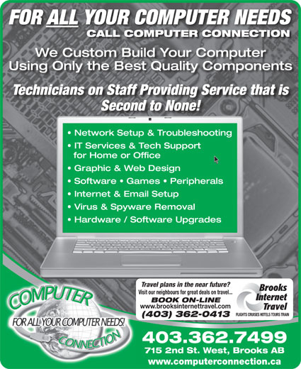 Computer Connection (403-362-7499) - Annonce illustrée======= - FOR ALL YOUR COMPUTER NEEDS CALL COMPUTER CONNECTION We Custom Build Your Computer Using Only the Best Quality Components Technicians on Staff Providing Service that is Second to None! Network Setup & Troubleshooting IT Services & Tech Support for Home or Office Graphic & Web Design Software   Games   Peripherals Internet & Email Setup Virus & Spyware Removal Hardware / Software Upgrades Travel plans in the near future? Brooks Visit our neighbours for great deals on travel... BOOK ON-LINE www.brooksinternettravel.com Travel FLIGHTS CRUISES HOTELS TOURS TRAIN (403) 362-0413 403.362.7499 715 2nd St. West, Brooks AB www.computerconnection.ca Internet