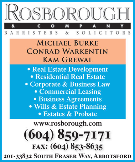 Rosborough & Co (604-859-7171) - Display Ad - Real Estate Development Residential Real Estate Corporate & Business Law Commercial Leasing Business Agreements Wills & Estate Planning Estates & Probate www.rosborough.com (604) 859-7171 fax: (604) 853-8635 201-33832 South Fraser Way, Abbotsford