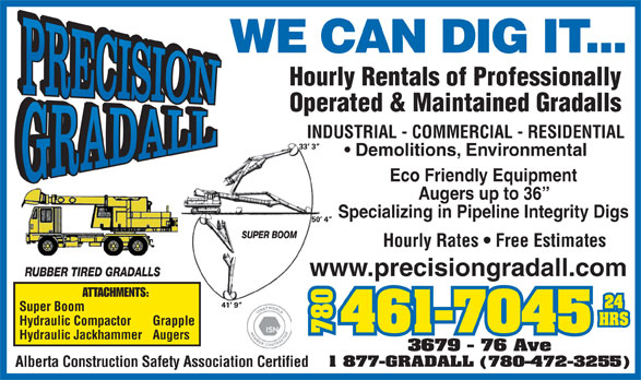 Precision Gradall Ltd (780-461-7045) - Display Ad - Alberta Construction Safety Association Certified WE CAN DIG IT... Specializing in Pipeline Integrity Digs Hourly Rates   Free Estimates www.precisiongradall.com Hourly Rentals of Professionally Operated & Maintained Gradalls INDUSTRIAL - COMMERCIAL - RESIDENTIAL Demolitions, Environmental Eco Friendly Equipment Augers up to 36 ATTACHMENTS: Super Boom Hydraulic Compactor Grapple 780780367 Hydraulic Jackhammer Augers 9 - 76 Ave 1 877-GRADALL (780-472-3255) Alberta Construction Safety Association Certified www.precisiongradall.com WE CAN DIG IT... Hourly Rentals of Professionally Operated & Maintained Gradalls INDUSTRIAL - COMMERCIAL - RESIDENTIAL Demolitions, Environmental Eco Friendly Equipment Augers up to 36 Specializing in Pipeline Integrity Digs Hourly Rates   Free Estimates ATTACHMENTS: Super Boom Hydraulic Compactor Grapple 780780367 Hydraulic Jackhammer Augers 9 - 76 Ave 1 877-GRADALL (780-472-3255)