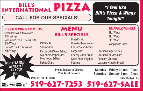 Bill's International Pizza (519-627-7253) - Annonce illustrée======= - Panzerotti (Oven Baked) w/Cheese, Pepperoni, Cheesy Garlic Bread Chicken Caesar Salads Mushroom & Ham Deep Fried Veggies Popcorn Chicken PoutineFish & Chips Lasagna w/garlic bread WIRELESS DEBIT AVAILABLE Prices Subject to Change Monday - Friday 10 am - Close AT YOUR Plus Tax & Delivery DOOR Saturday - Sunday 4 pm - Close PICK UP OR DELIVERY 1044 Dufferin Av 519-627-7253 519-627-SALE BILL S I feel like PIZZA INTERNATIONAL PIZZA INTERNATIONAL Bill s Pizza & Wings CALL FOR OUR SPECIALS! Tonight BUFFALO WINGS PIZZA & WING COMBOS MENU 1lb. Wings Small Pizza & 3 items with BILL S SPECIALS 2 lb.  Wings 2lb. Wings Bread Sticks Medium Pizza & 3 items with 3lb. Wings Pizza Sub Breaded Mushrooms 2 lb. Wings Wings with Fries Shrimp/Fries Caesar Salad/Greek Large Pizza & 6 items with 2 lb. Wings Large Fries Chicken Fingers/Fries