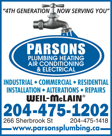 Parsons Plumbing Heating Cooling & Electrical (204-475-1202) - Annonce illustrée======= - 4TH GENERATION     NOW SERVING YOU PARSONS PLUMBING HEATING AIR CONDITIONING & ELECTRICAL INDUSTRIAL   COMMERCIAL   RESIDENTIAL INSTALLATION   ALTERATIONS   REPAIRS 204-475-1418266 Sherbrook St www.parsonsplumbing.ca