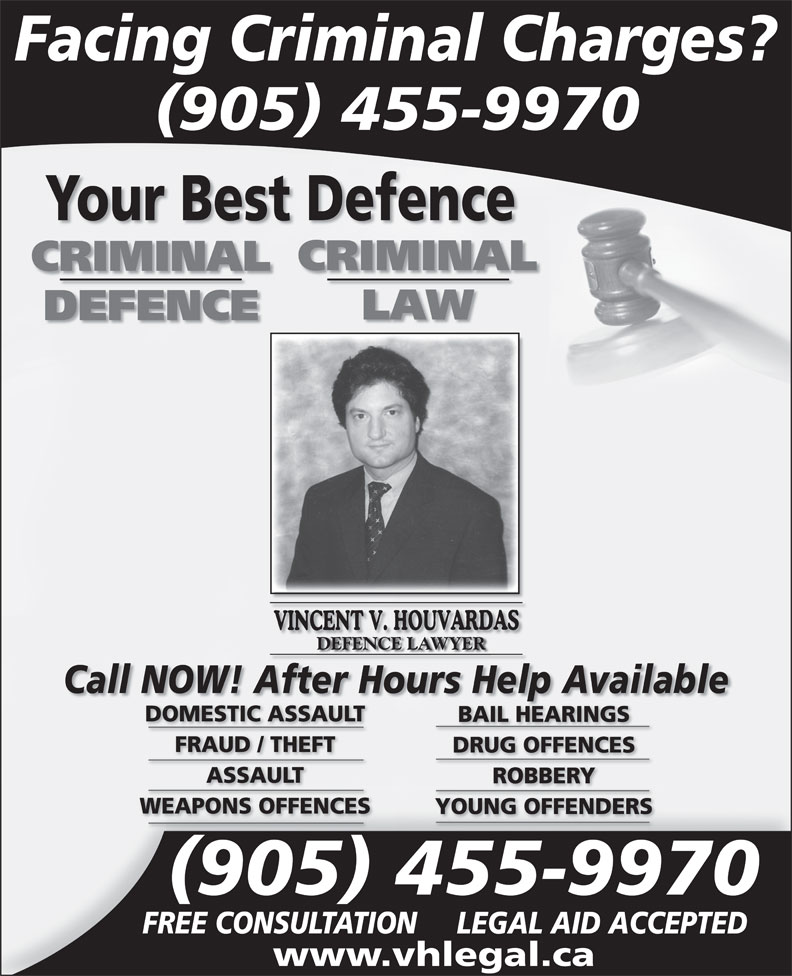 Law Office Vincent V Houvardas (905-455-9970) - Annonce illustrée======= - Facing Criminal Charges? 905 455-9970 CRIMINAL LAW DEFENCE DEFENCE LAWYER Call NOW! After Hours Help Available DOMESTIC ASSAULT BAIL HEARINGS FRAUD / THEFT DRUG OFFENCES ASSAULT ROBBERY WEAPONS OFFENCES YOUNG OFFENDERS 905 455-9970 FREE CONSULTATION LEGAL AID ACCEPTED www.vhlegal.ca Your Best Defence
