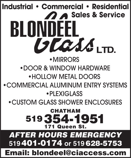 Blondeel Glass Ltd (519-354-1951) - Display Ad - Sales & Service Industrial   Commercial   Residential MIRRORS DOOR & WINDOW HARDWARE HOLLOW METAL DOORS COMMERCIAL ALUMINUM ENTRY SYSTEMS PLEXIGLASS CUSTOM GLASS SHOWER ENCLOSURES CHATHAM 519 354-1951 171 Queen St. AFTER HOURS EMERGENCY 519 401-0174 or 519 628-5753