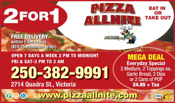 Pizza Allnite (250-382-9991) - Display Ad - EAT IN OR TAKE OUT FREE DELIVERY within 5 km radius ($19.75 minimum order) OPEN 7 DAYS A WEEK 3 PM TO MIDNIGHT MEGA DEAL FRI & SAT-3 PM TO 3 AM Everyday Special 2 Medium, 2 Toppings ea. Garlic Bread, 2 Dips 250-382-9991 or 2 Cans of POP 24.95 + Tax 2714 Quadra St., Victoria www.pizzaallnite.com